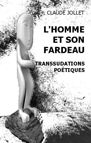 L'Homme et son fardeau : transsudations poétiques. Recueil de poèmes et de quelques nouvelles.  Auteur: Claude Jollet